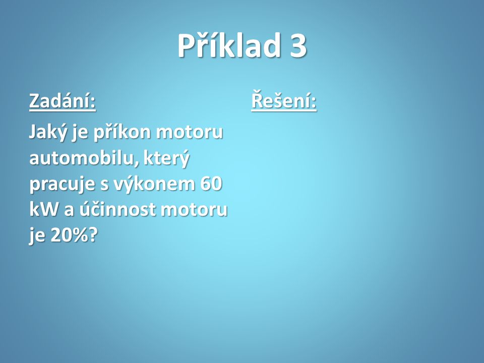 Příklad 3 Zadání: Jaký je příkon motoru automobilu, který pracuje s výkonem 60 kW a účinnost motoru je 20%
