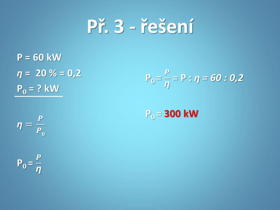 Př. 3 - řešení P = 60 kW ƞ = 20 % = 0,2 P0 = kW ƞ = 𝑷 𝑷𝟎 P0 = 𝑷 ƞ