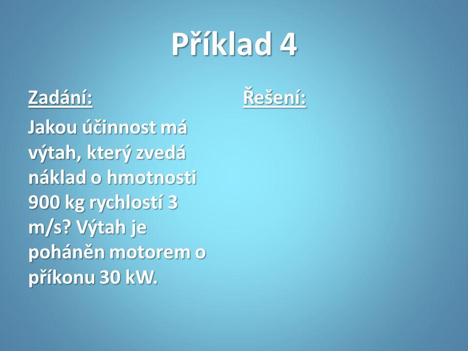 Příklad 4 Zadání: Jakou účinnost má výtah, který zvedá náklad o hmotnosti 900 kg rychlostí 3 m/s Výtah je poháněn motorem o příkonu 30 kW.