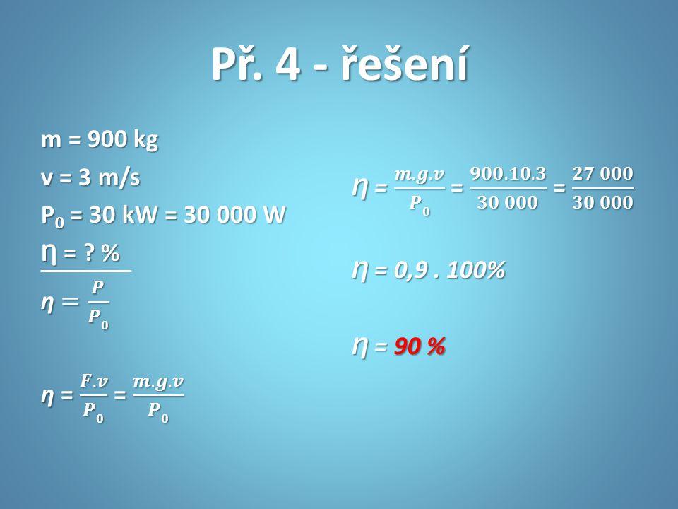 Př. 4 - řešení m = 900 kg v = 3 m/s P0 = 30 kW = 30 000 W Ƞ = % ƞ = 𝑷 𝑷𝟎 ƞ = 𝑭.𝒗 𝑷𝟎 = 𝒎.𝒈.𝒗 𝑷𝟎
