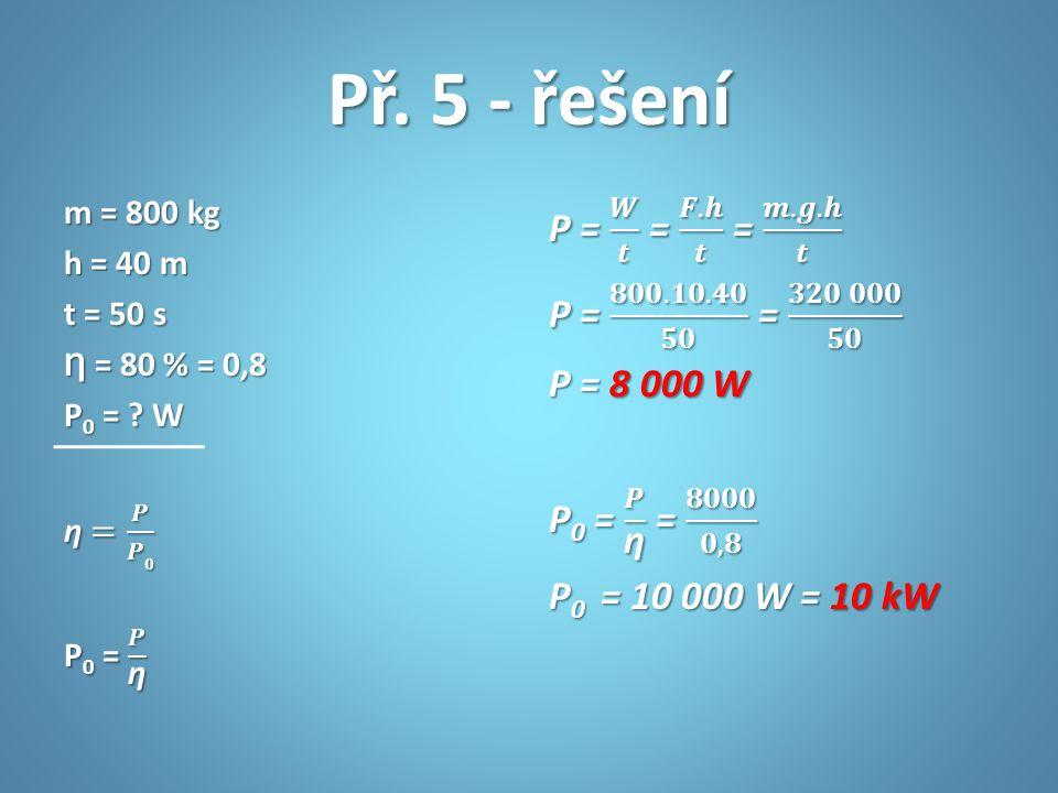 Př. 5 - řešení m = 800 kg h = 40 m t = 50 s Ƞ = 80 % = 0,8 P0 = W ƞ = 𝑷 𝑷𝟎 P0 = 𝑷 ƞ