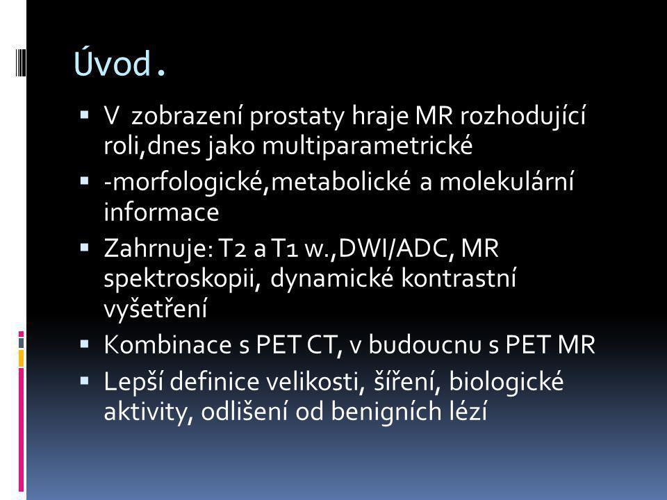 Úvod. V zobrazení prostaty hraje MR rozhodující roli,dnes jako multiparametrické. -morfologické,metabolické a molekulární informace.