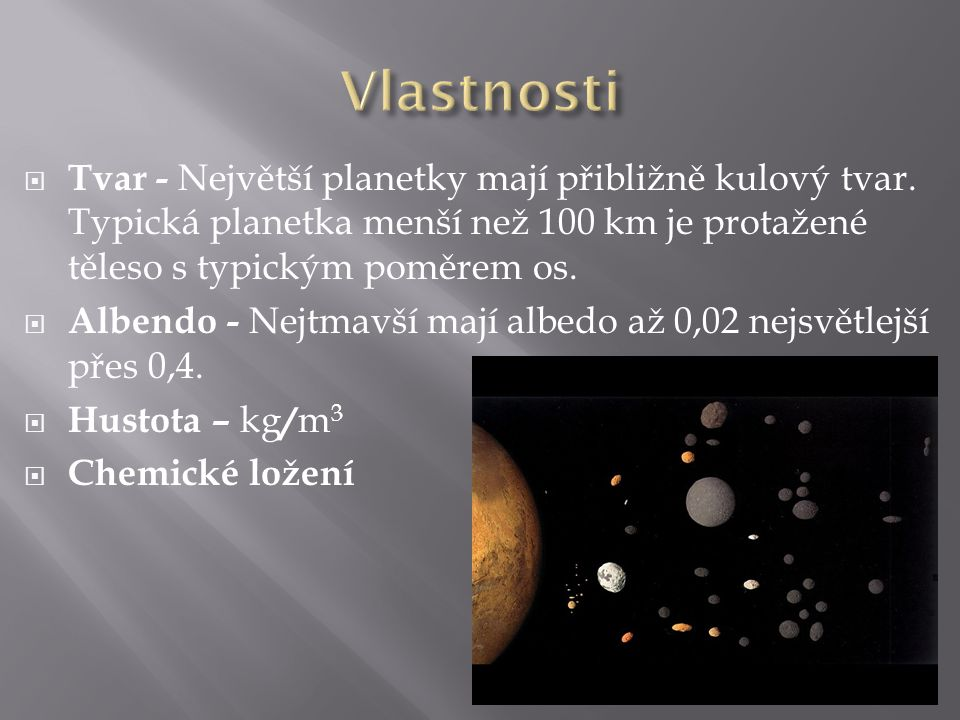 Vlastnosti Tvar - Největší planetky mají přibližně kulový tvar. Typická planetka menší než 100 km je protažené těleso s typickým poměrem os.