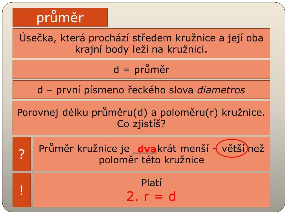 průměr Úsečka, která prochází středem kružnice a její oba krajní body leží na kružnici. d = průměr.