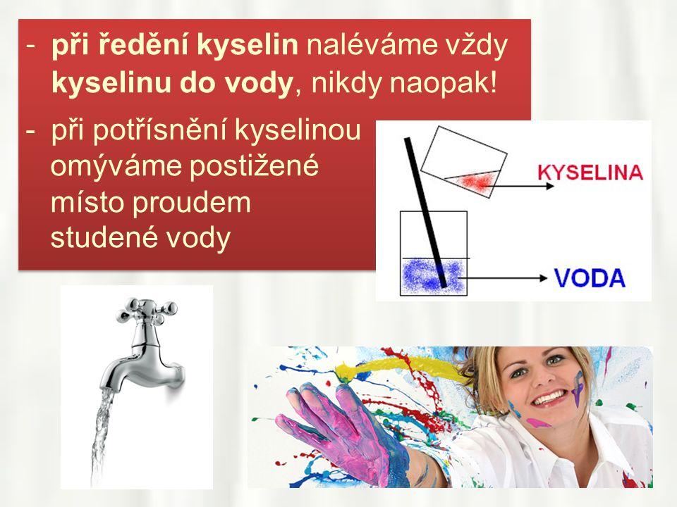 - při ředění kyselin naléváme vždy kyselinu do vody, nikdy naopak!
