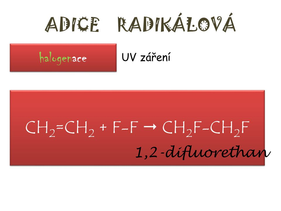 ADICE RADIKÁLOVÁ CH2=CH2 + F-F  CH2F-CH2F halogenace 1,2-difluorethan