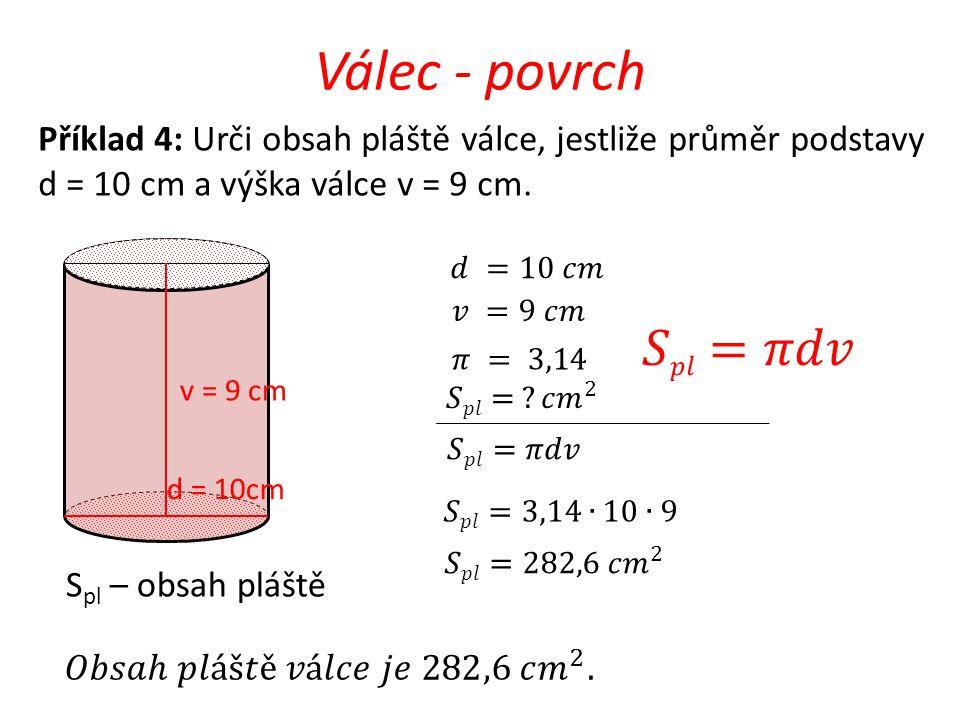 Válec - povrch Příklad 4: Urči obsah pláště válce, jestliže průměr podstavy d = 10 cm a výška válce v = 9 cm.