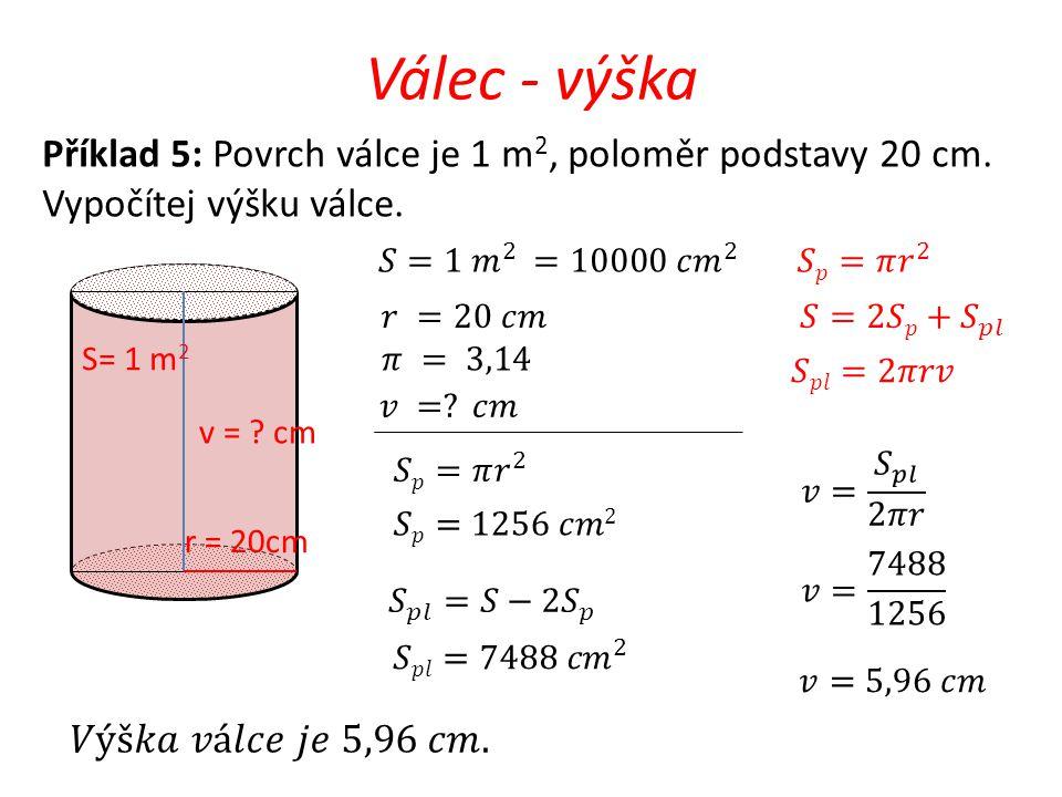 Válec - výška Příklad 5: Povrch válce je 1 m2, poloměr podstavy 20 cm. Vypočítej výšku válce. 𝑆=1 𝑚 2 =10000 𝑐 𝑚 2.