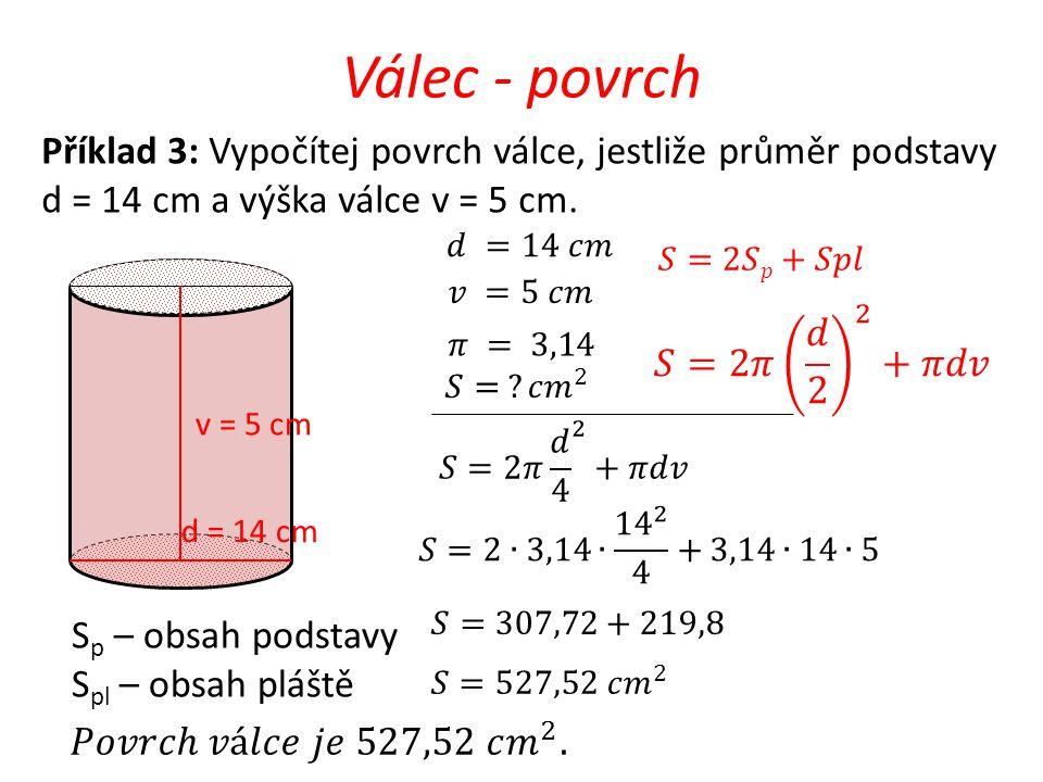 Válec - povrch Příklad 3: Vypočítej povrch válce, jestliže průměr podstavy d = 14 cm a výška válce v = 5 cm.