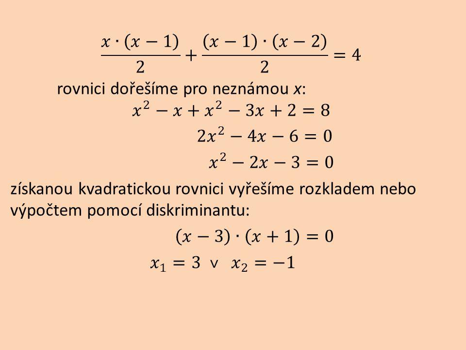𝑥∙ 𝑥−1 2 + 𝑥−1 ∙ 𝑥−2 2 =4 rovnici dořešíme pro neznámou x: 𝑥 2 −𝑥+ 𝑥 2 −3𝑥+2=8 2 𝑥 2 −4𝑥−6=0 𝑥 2 −2𝑥−3=0 získanou kvadratickou rovnici vyřešíme rozkladem nebo výpočtem pomocí diskriminantu: 𝑥−3 ∙ 𝑥+1 =0 𝑥 1 =3 ˅ 𝑥 2 =−1