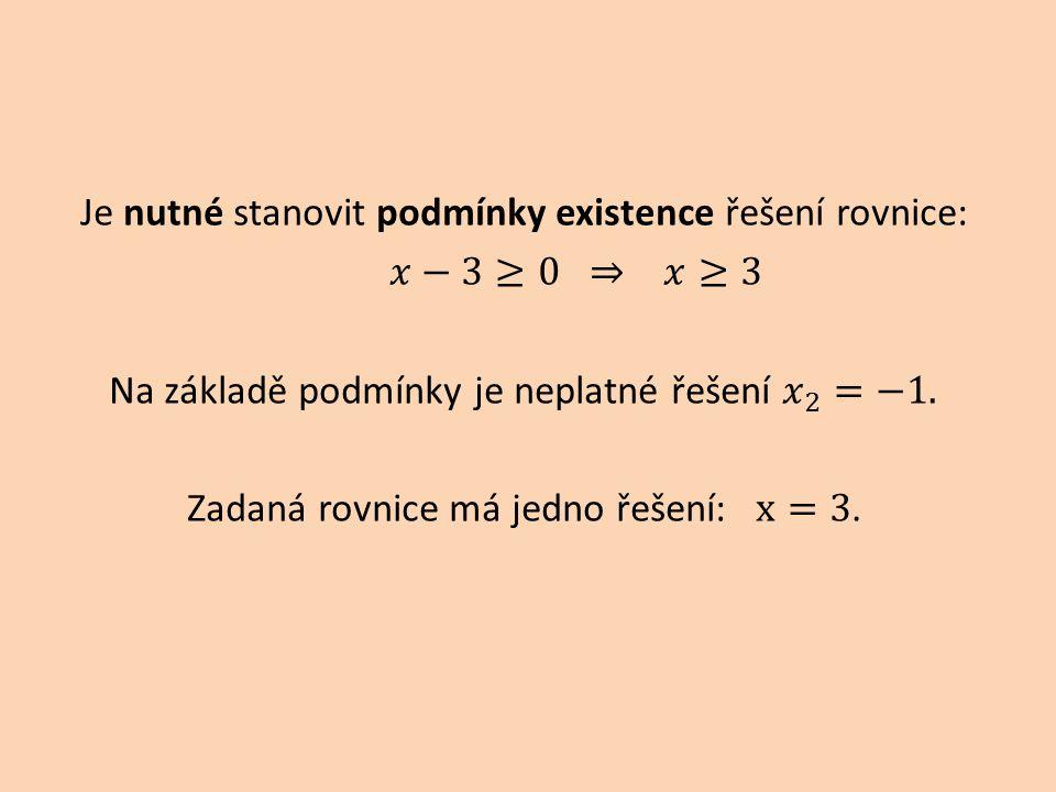 Je nutné stanovit podmínky existence řešení rovnice: 𝑥−3≥0 ⇒ 𝑥≥3 Na základě podmínky je neplatné řešení 𝑥 2 =−1.