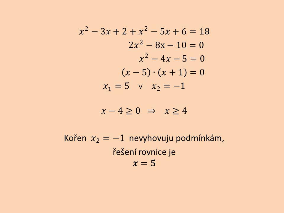 𝑥 2 −3𝑥+2+ 𝑥 2 −5𝑥+6=18 2 𝑥 2 −8x−10=0 𝑥 2 −4𝑥−5=0 𝑥−5 ∙ 𝑥+1 =0 𝑥 1 =5 ˅ 𝑥 2 =−1 𝑥−4≥0 ⇒ 𝑥≥4 Kořen 𝑥 2 =−1 nevyhovuju podmínkám, řešení rovnice je 𝒙=𝟓