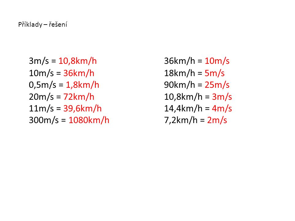 Příklady – řešení 3m/s = 10,8km/h 10m/s = 36km/h 0,5m/s = 1,8km/h 20m/s = 72km/h 11m/s = 39,6km/h 300m/s = 1080km/h.