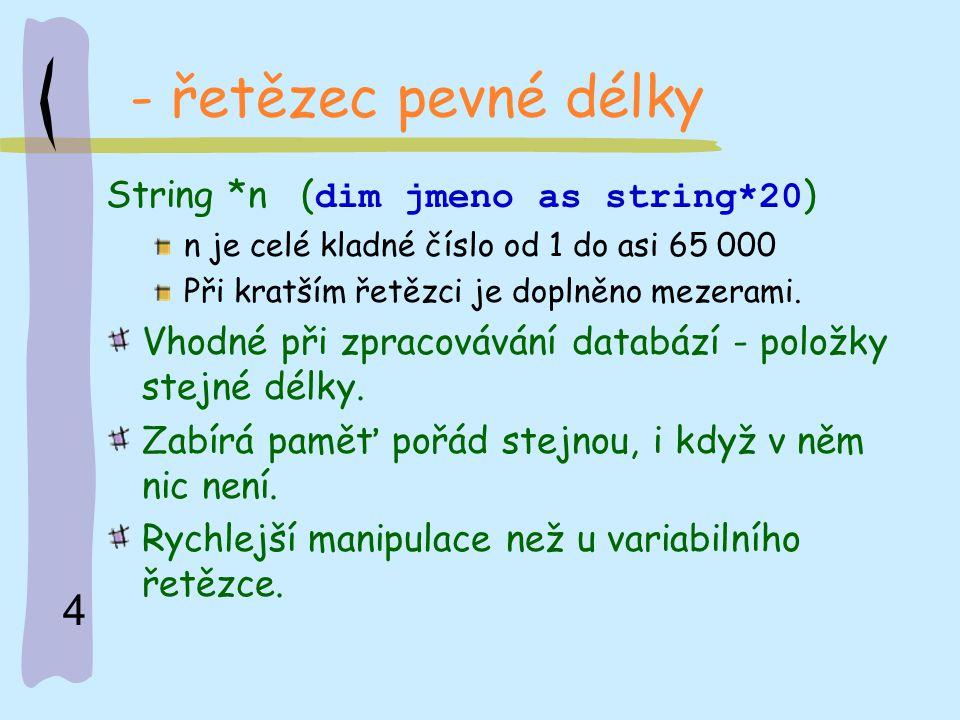 - řetězec pevné délky String *n (dim jmeno as string*20)