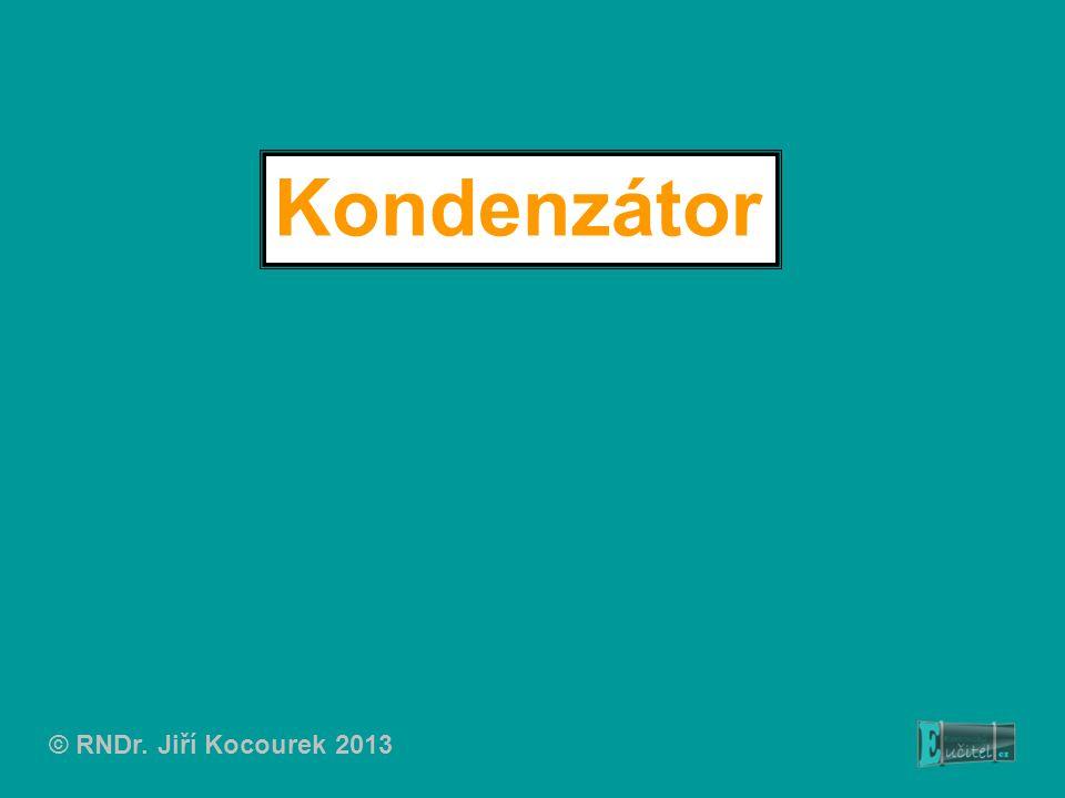 Kondenzátor © RNDr. Jiří Kocourek 2013
