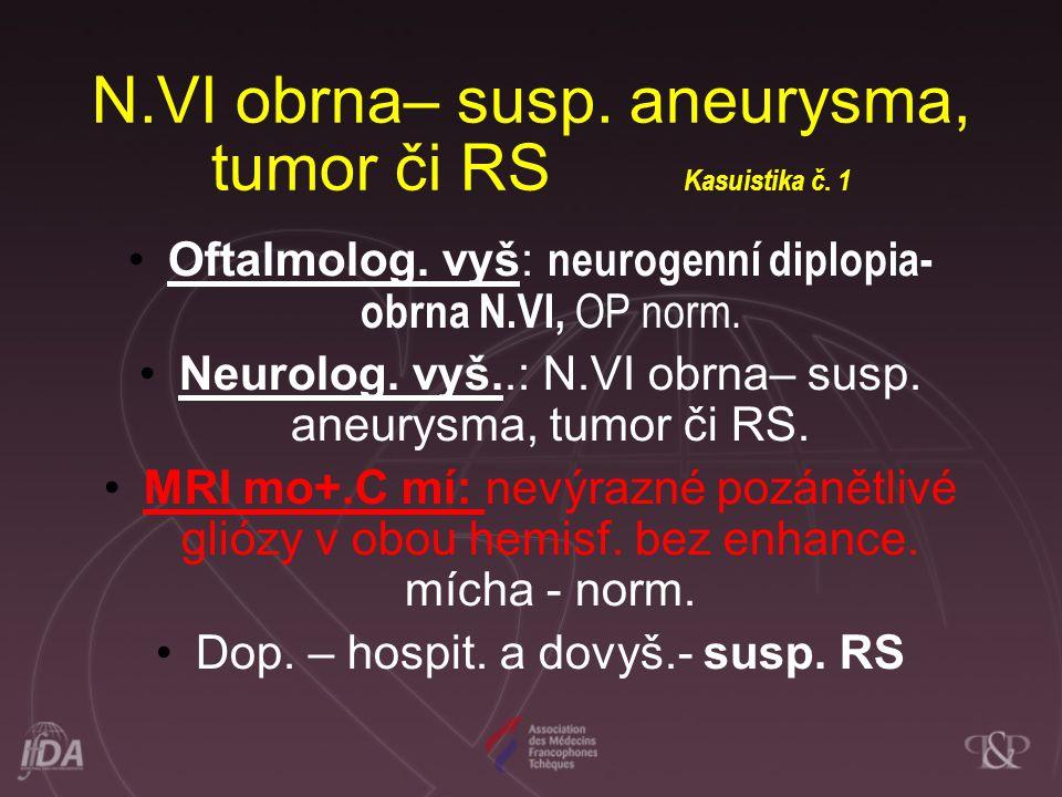 N.VI obrna– susp. aneurysma, tumor či RS Kasuistika č. 1
