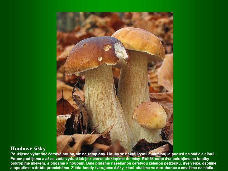 Houbové šišky Použijeme výhradně čerstvé houby, ale ne žampiony. Houby se nakrájí,osolí a okmínují a podusí na sádle a cibuli.