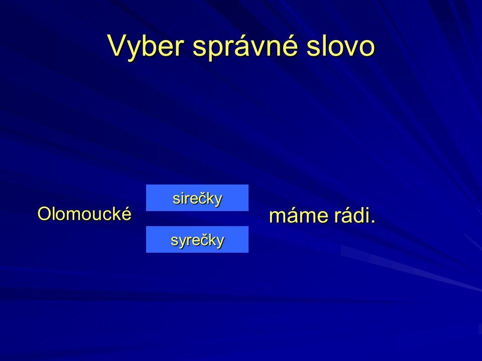 Vyber správné slovo sirečky Olomoucké máme rádi. syrečky