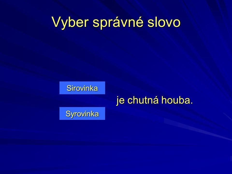 Vyber správné slovo Sirovinka je chutná houba. Syrovinka