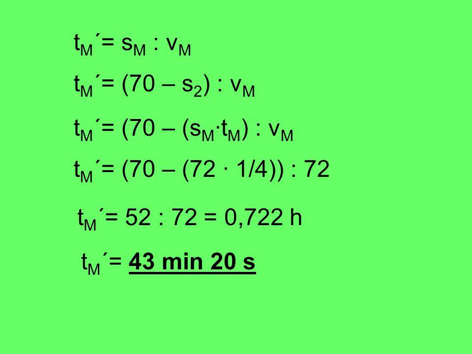 tM´= sM : vM tM´= (70 – s2) : vM. tM´= (70 – (sM·tM) : vM. tM´= (70 – (72 · 1/4)) : 72. tM´= 52 : 72 = 0,722 h.