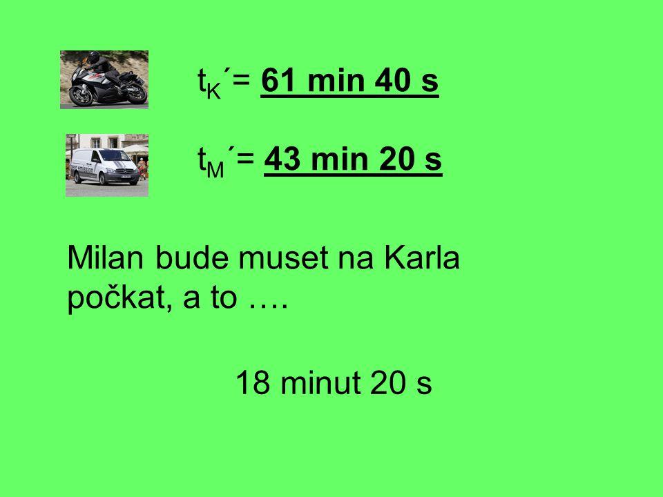 tK´= 61 min 40 s tM´= 43 min 20 s Milan bude muset na Karla počkat, a to …. 18 minut 20 s