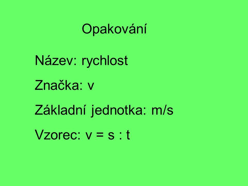 Opakování Název: rychlost Značka: v Základní jednotka: m/s Vzorec: v = s : t