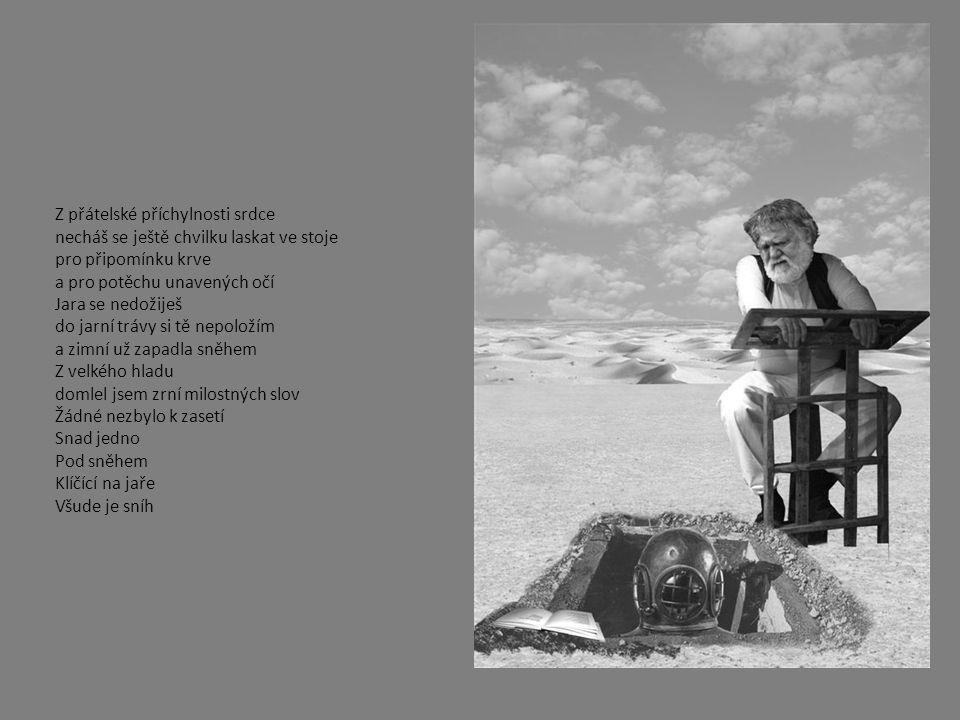 Z přátelské příchylnosti srdce necháš se ještě chvilku laskat ve stoje pro připomínku krve a pro potěchu unavených očí Jara se nedožiješ do jarní trávy si tě nepoložím a zimní už zapadla sněhem Z velkého hladu domlel jsem zrní milostných slov Žádné nezbylo k zasetí Snad jedno Pod sněhem Klíčící na jaře Všude je sníh