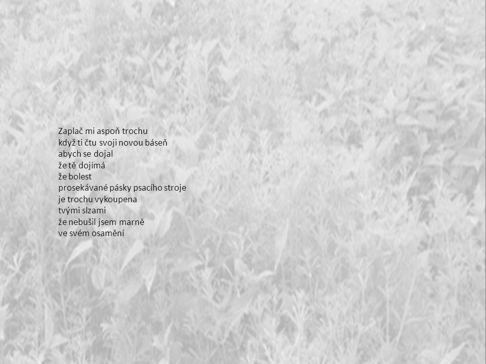 Zaplač mi aspoň trochu když ti čtu svoji novou báseň abych se dojal že tě dojímá že bolest prosekávané pásky psacího stroje je trochu vykoupena tvými slzami že nebušil jsem marně ve svém osamění