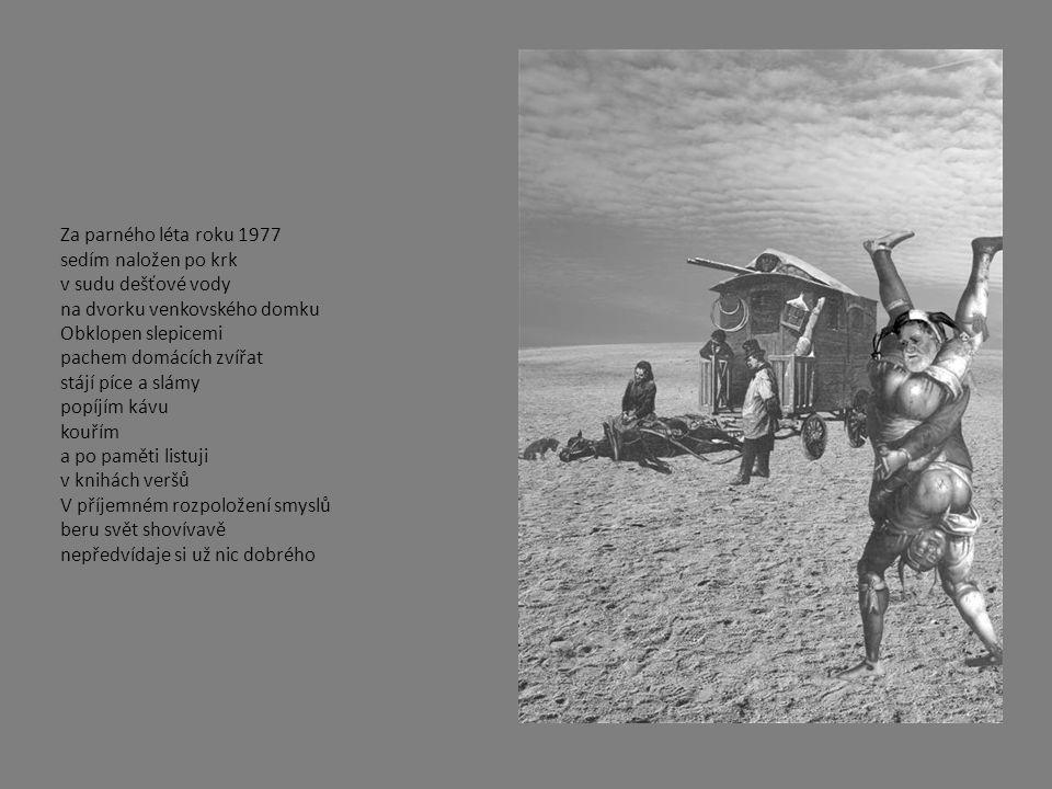 Za parného léta roku 1977 sedím naložen po krk v sudu dešťové vody na dvorku venkovského domku Obklopen slepicemi pachem domácích zvířat stájí píce a slámy popíjím kávu kouřím a po paměti listuji v knihách veršů V příjemném rozpoložení smyslů beru svět shovívavě nepředvídaje si už nic dobrého