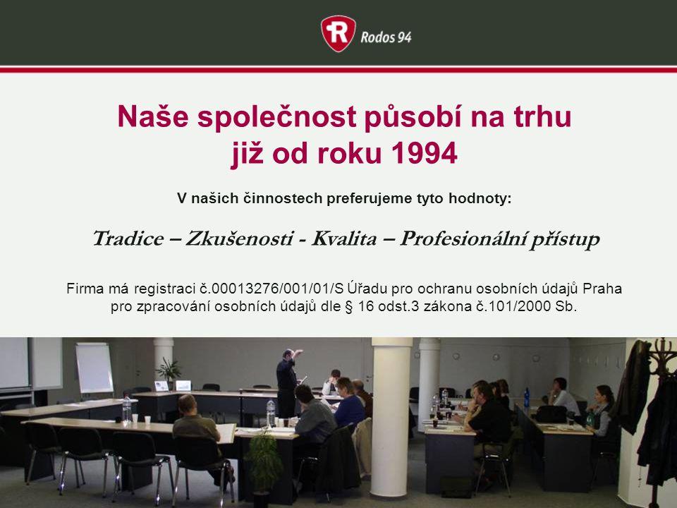 Naše společnost působí na trhu již od roku 1994 V našich činnostech preferujeme tyto hodnoty: Tradice – Zkušenosti - Kvalita – Profesionální přístup Firma má registraci č.00013276/001/01/S Úřadu pro ochranu osobních údajů Praha pro zpracování osobních údajů dle § 16 odst.3 zákona č.101/2000 Sb.