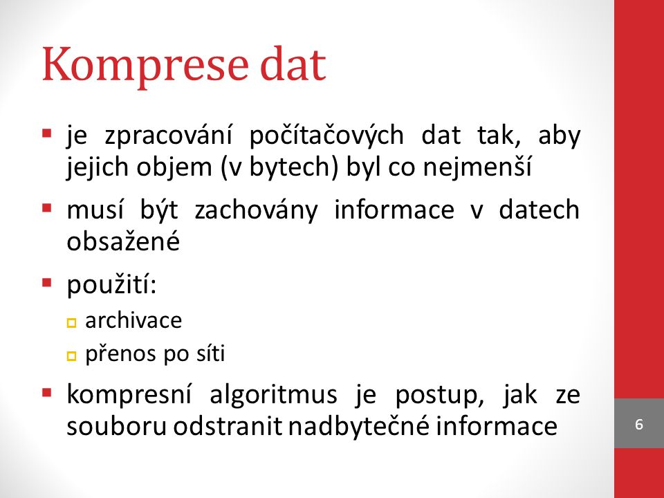 Komprese dat je zpracování počítačových dat tak, aby jejich objem (v bytech) byl co nejmenší. musí být zachovány informace v datech obsažené.