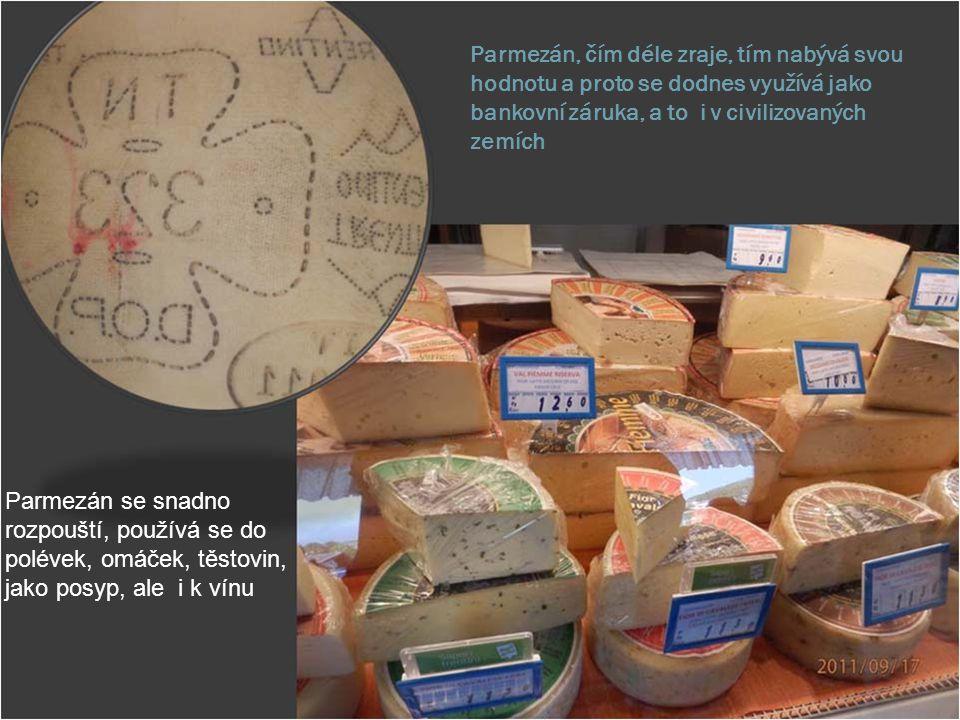 Parmezán, čím déle zraje, tím nabývá svou hodnotu a proto se dodnes využívá jako bankovní záruka, a to i v civilizovaných zemích