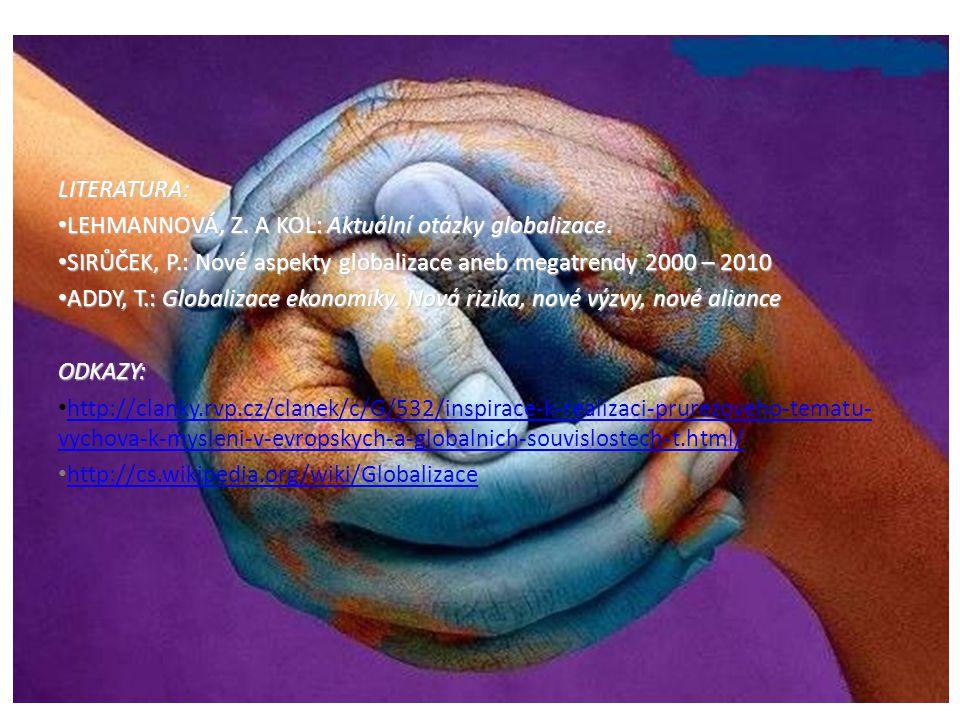 LITERATURA: LEHMANNOVÁ, Z. A KOL: Aktuální otázky globalizace. SIRŮČEK, P.: Nové aspekty globalizace aneb megatrendy 2000 – 2010.