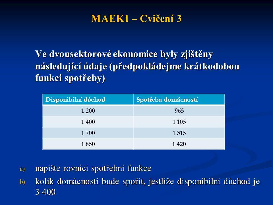 MAEK1 – Cvičení 3 Ve dvousektorové ekonomice byly zjištěny následující údaje (předpokládejme krátkodobou funkci spotřeby)