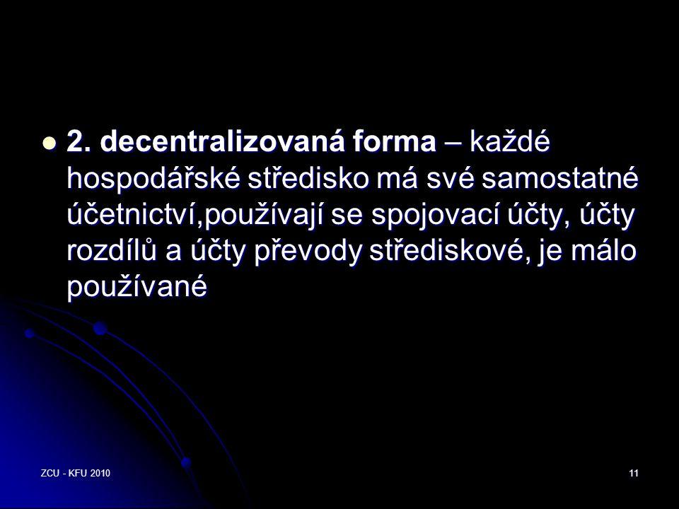 2. decentralizovaná forma – každé hospodářské středisko má své samostatné účetnictví,používají se spojovací účty, účty rozdílů a účty převody střediskové, je málo používané