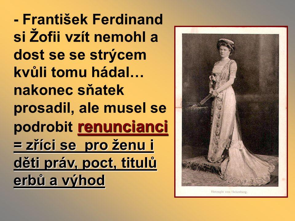 - František Ferdinand si Žofii vzít nemohl a dost se se strýcem kvůli tomu hádal… nakonec sňatek prosadil, ale musel se podrobit renuncianci = zříci se pro ženu i děti práv, poct, titulů erbů a výhod