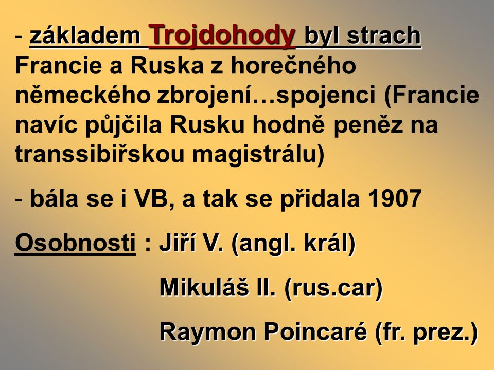 základem Trojdohody byl strach Francie a Ruska z horečného německého zbrojení…spojenci (Francie navíc půjčila Rusku hodně peněz na transsibiřskou magistrálu)