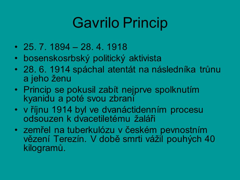 Gavrilo Princip 25. 7. 1894 – 28. 4. 1918. bosenskosrbský politický aktivista. 28. 6. 1914 spáchal atentát na následníka trůnu a jeho ženu.