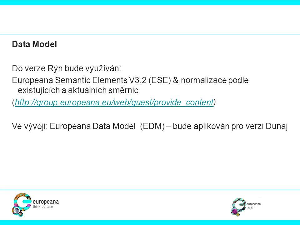 Data Model Do verze Rýn bude využíván: Europeana Semantic Elements V3.2 (ESE) & normalizace podle existujících a aktuálních směrnic.