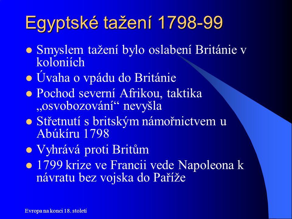 Egyptské tažení 1798-99 Smyslem tažení bylo oslabení Británie v koloniích. Úvaha o vpádu do Británie.