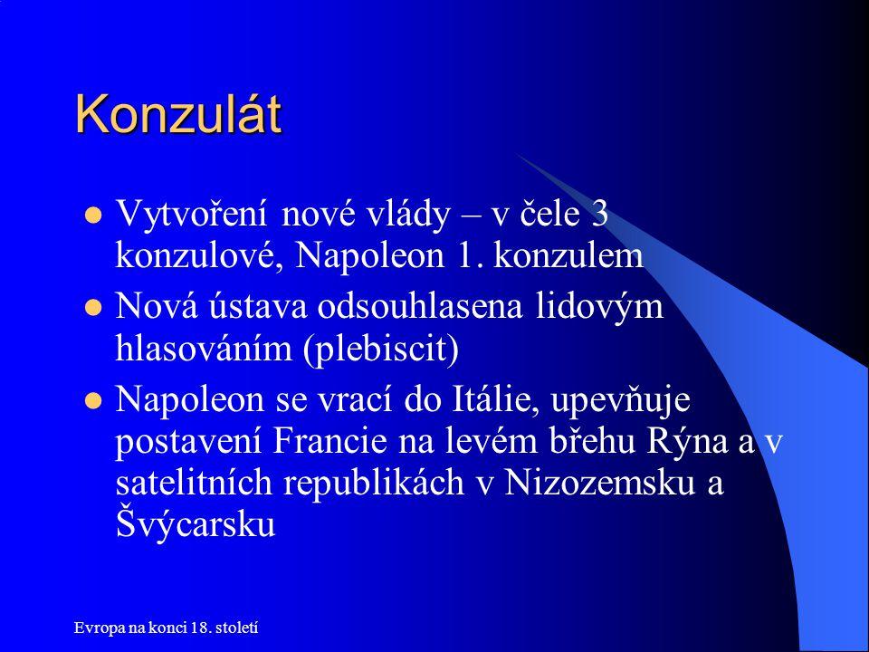Konzulát Vytvoření nové vlády – v čele 3 konzulové, Napoleon 1. konzulem. Nová ústava odsouhlasena lidovým hlasováním (plebiscit)