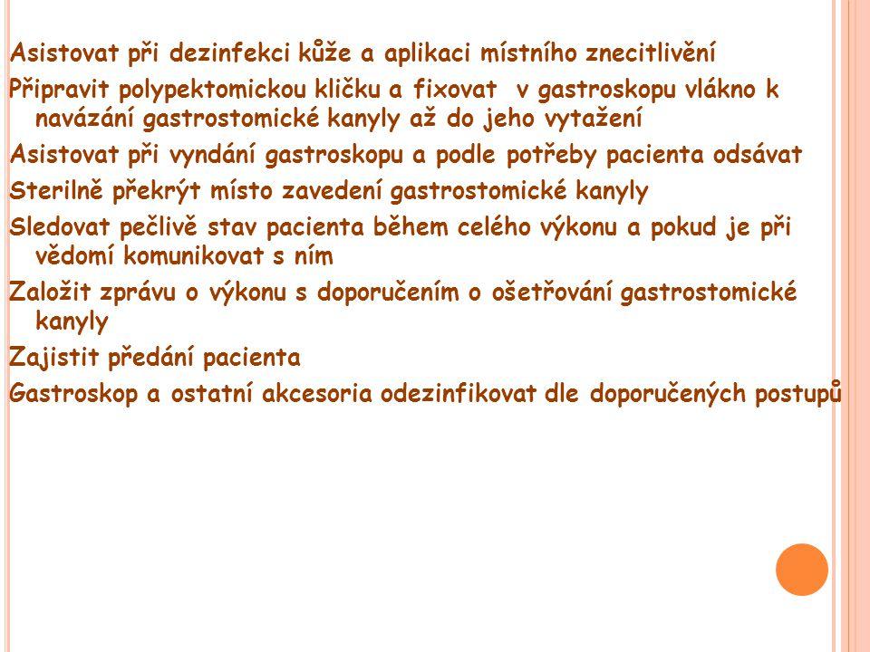 Asistovat při dezinfekci kůže a aplikaci místního znecitlivění Připravit polypektomickou kličku a fixovat v gastroskopu vlákno k navázání gastrostomické kanyly až do jeho vytažení Asistovat při vyndání gastroskopu a podle potřeby pacienta odsávat Sterilně překrýt místo zavedení gastrostomické kanyly Sledovat pečlivě stav pacienta během celého výkonu a pokud je při vědomí komunikovat s ním Založit zprávu o výkonu s doporučením o ošetřování gastrostomické kanyly Zajistit předání pacienta Gastroskop a ostatní akcesoria odezinfikovat dle doporučených postupů