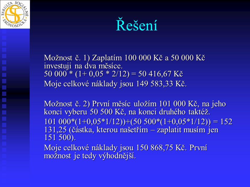 Řešení Možnost č. 1) Zaplatím 100 000 Kč a 50 000 Kč investuji na dva měsíce. 50 000 * (1+ 0,05 * 2/12) = 50 416,67 Kč.