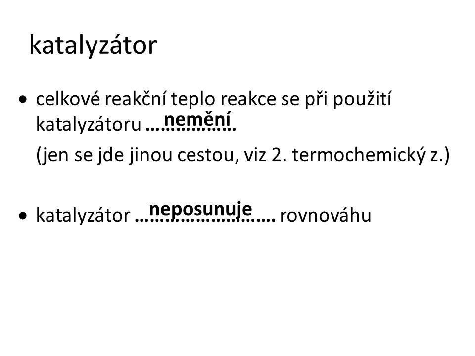 katalyzátor celkové reakční teplo reakce se při použití katalyzátoru ……………… (jen se jde jinou cestou, viz 2. termochemický z.)