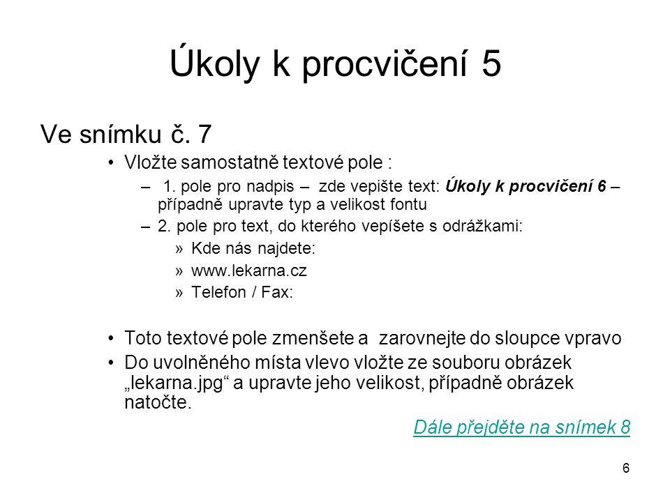 Úkoly k procvičení 5 Ve snímku č. 7 Vložte samostatně textové pole :