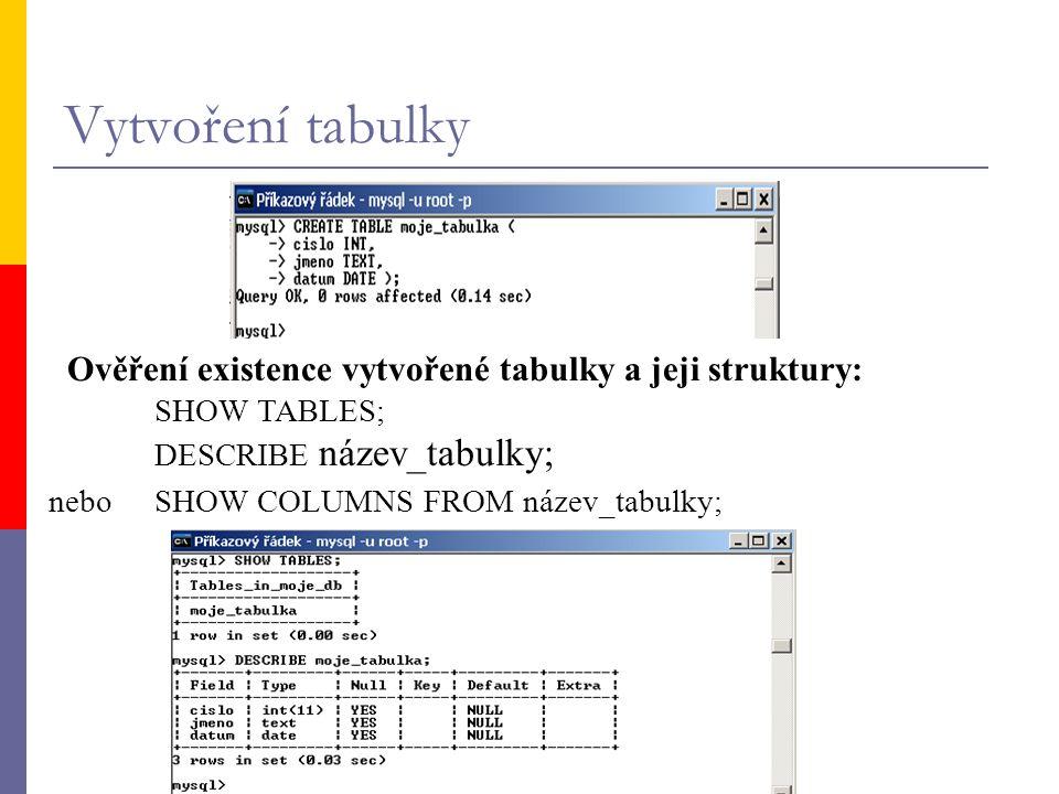 Vytvoření tabulky Ověření existence vytvořené tabulky a jeji struktury: SHOW TABLES; DESCRIBE název_tabulky;