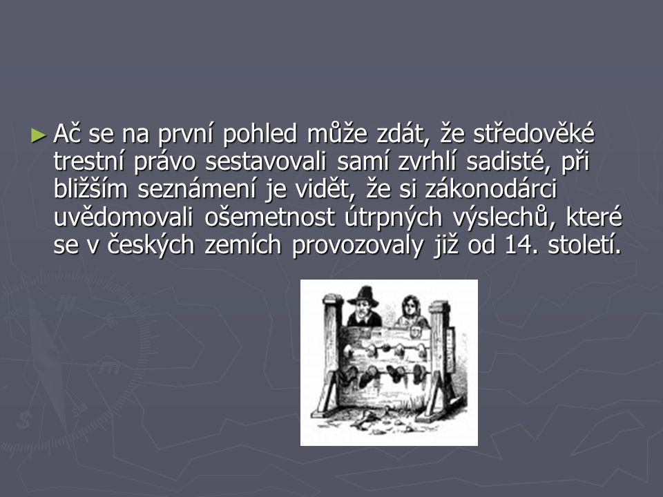 Ač se na první pohled může zdát, že středověké trestní právo sestavovali samí zvrhlí sadisté, při bližším seznámení je vidět, že si zákonodárci uvědomovali ošemetnost útrpných výslechů, které se v českých zemích provozovaly již od 14.