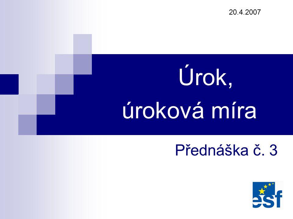 20.4.2007 Úrok, úroková míra Přednáška č. 3