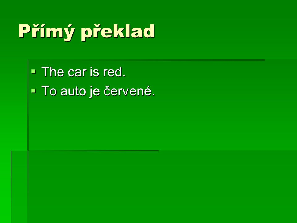 Přímý překlad The car is red. To auto je červené.