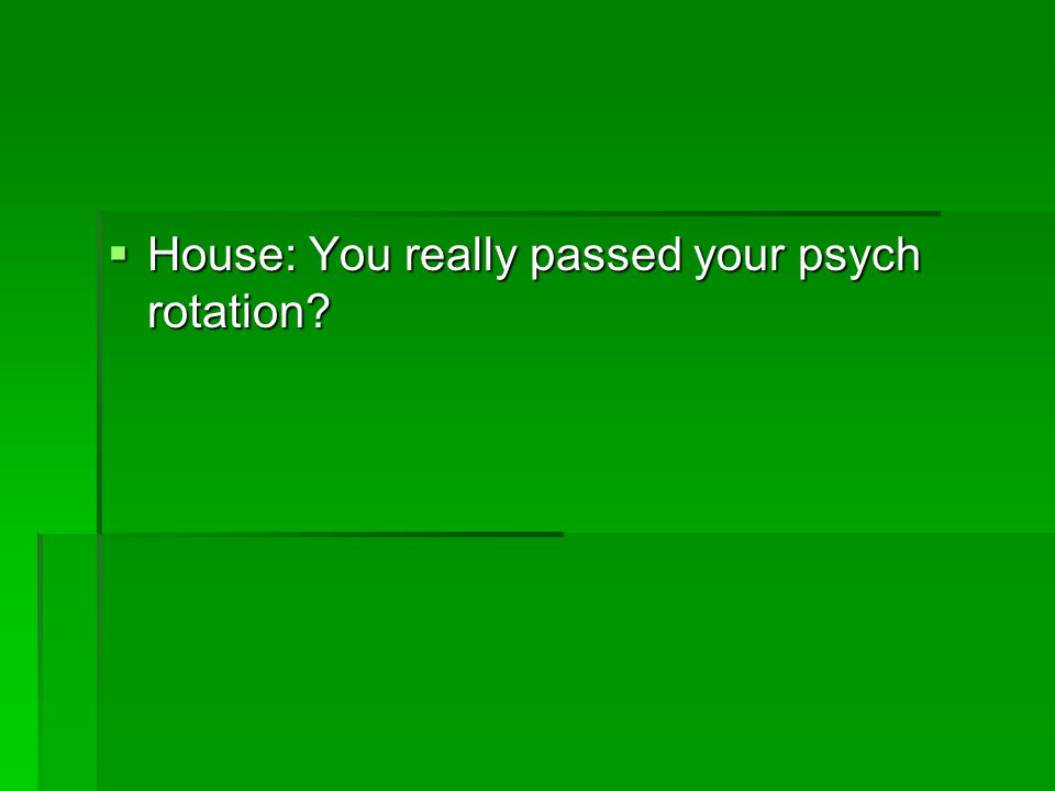House: You really passed your psych rotation
